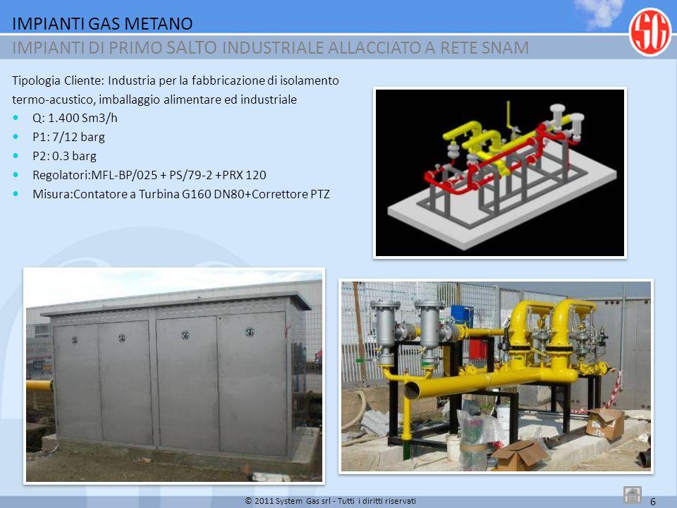 7 Tipologia Cliente: Industria Alimentare Q: 1.700 Sm3/h P1: 1/5 barg P2: 0.5 barg Regolatoriri: MBN/65-AP + OS/66 Misura: Contatore a Turbina G1.000 DN150 + Correttore PTZ IMPIANTI GAS METANO IMPIANTI DI PRIMO SALTO INDUSTRIALE ALLACCIATO A RETE AZIENDA DISTRIBUTRICE LOCALE © 2011 System Gas srl - Tutti i diritti riservati