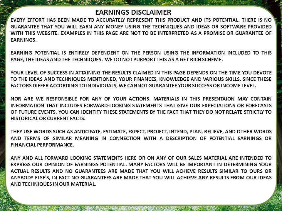 EARNINGS DISCLAIMER EVERY EFFORT HAS BEEN MADE TO ACCURATELY REPRESENT THIS PRODUCT AND ITS POTENTIAL. THERE IS NO GUARANTEE THAT YOU WILL EARN ANY MO
