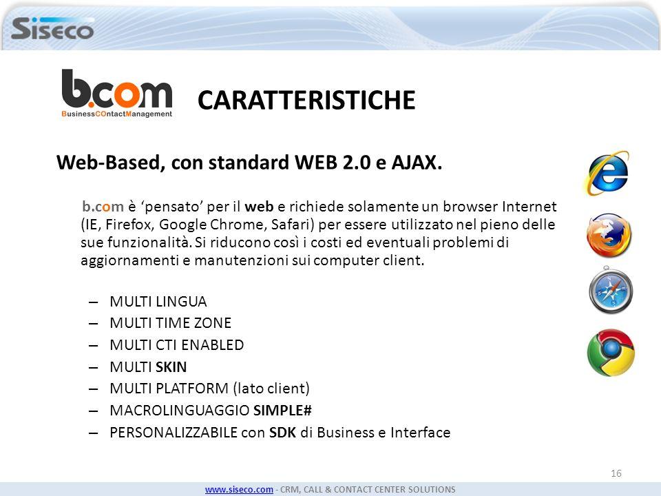 www.siseco.comwww.siseco.com - CRM, CALL & CONTACT CENTER SOLUTIONS 16 CARATTERISTICHE Web-Based, con standard WEB 2.0 e AJAX. b.com è pensato per il