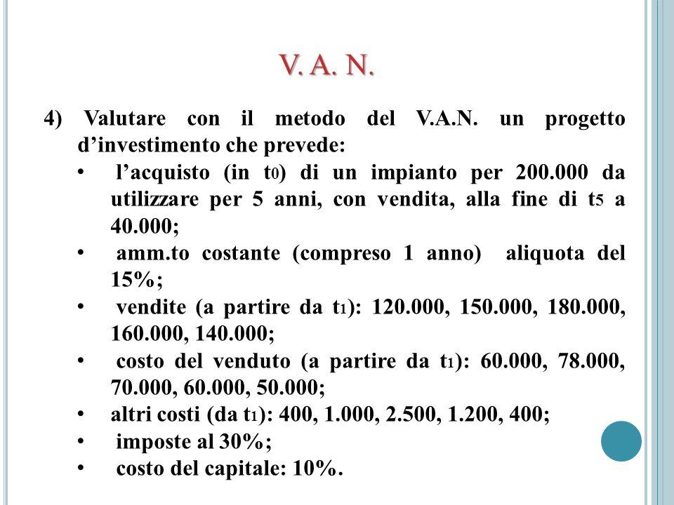 V. A. N. 4) Valutare con il metodo del V.A.N. un progetto dinvestimento che prevede: lacquisto (in t 0 ) di un impianto per 200.000 da utilizzare per