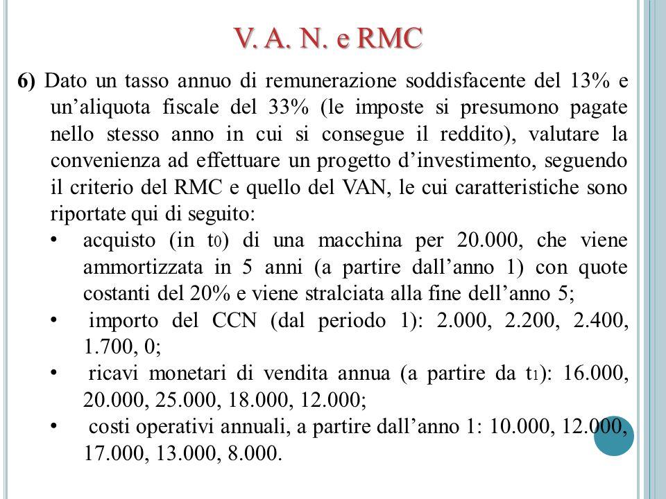 V. A. N. e RMC 6) Dato un tasso annuo di remunerazione soddisfacente del 13% e unaliquota fiscale del 33% (le imposte si presumono pagate nello stesso