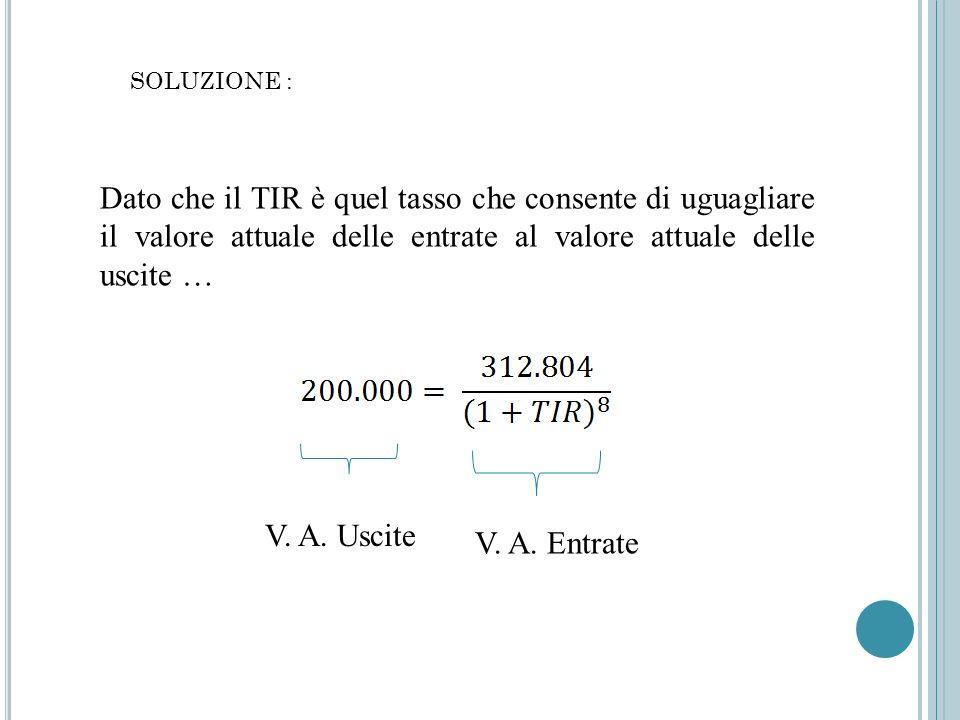 SOLUZIONE : Dato che il TIR è quel tasso che consente di uguagliare il valore attuale delle entrate al valore attuale delle uscite … V. A. Uscite V. A