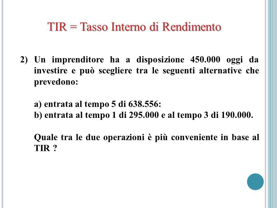 TIR = Tasso Interno di Rendimento 2) Un imprenditore ha a disposizione 450.000 oggi da investire e può scegliere tra le seguenti alternative che preve