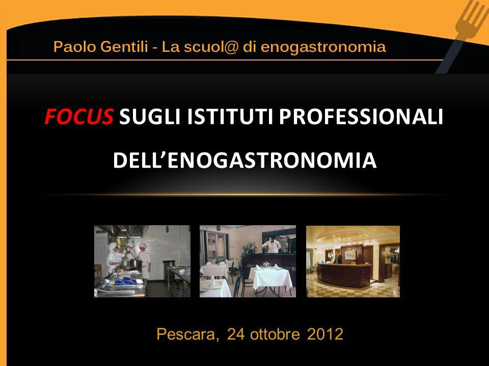 Pescara, 24 ottobre 2012 FOCUS SUGLI ISTITUTI PROFESSIONALI DELLENOGASTRONOMIA