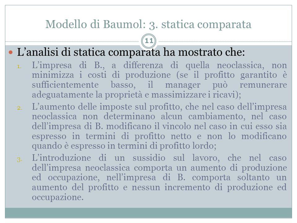 Modello di Baumol: 3. statica comparata 11 Lanalisi di statica comparata ha mostrato che: 1. Limpresa di B., a differenza di quella neoclassica, non m
