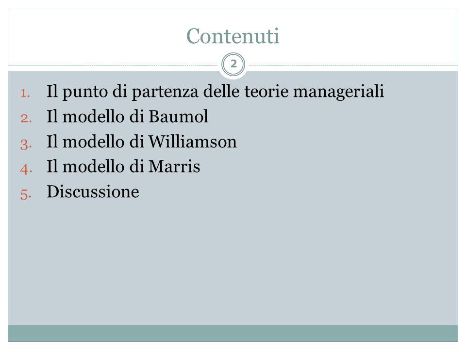 Contenuti 1. Il punto di partenza delle teorie manageriali 2. Il modello di Baumol 3. Il modello di Williamson 4. Il modello di Marris 5. Discussione