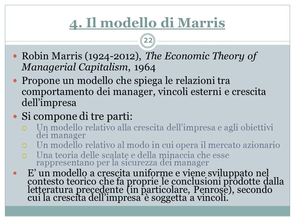 4. Il modello di Marris Robin Marris (1924-2012), The Economic Theory of Managerial Capitalism, 1964 Propone un modello che spiega le relazioni tra co