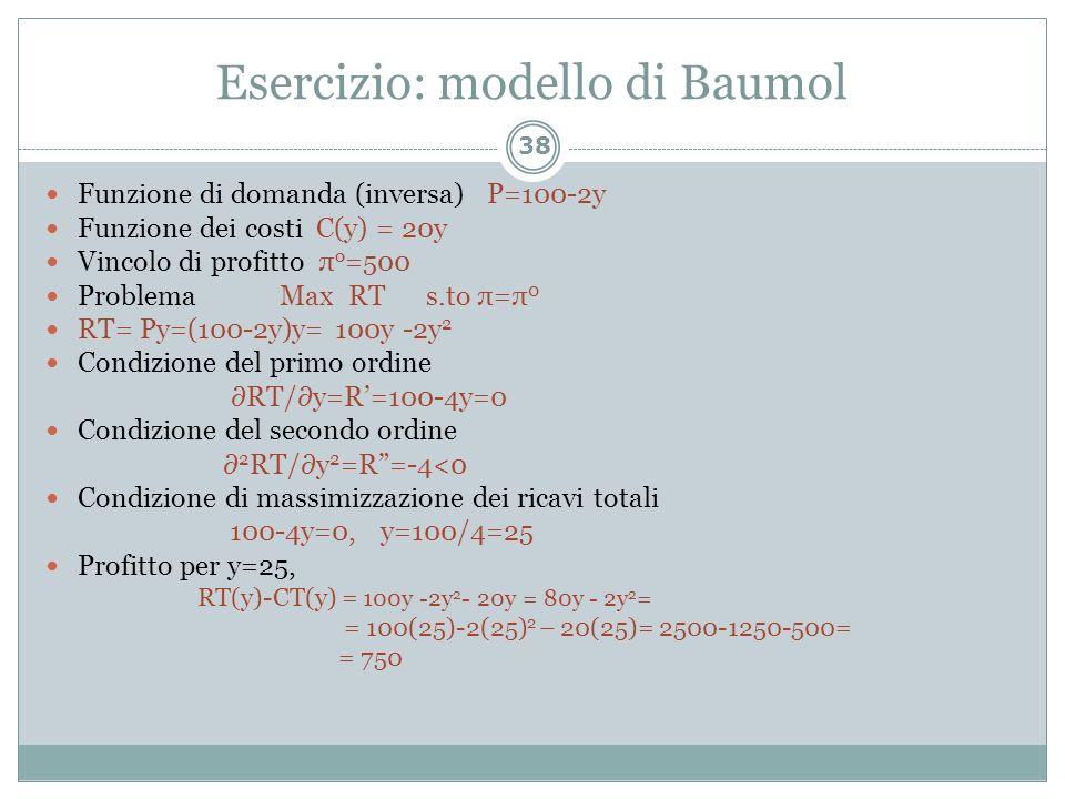 Esercizio: modello di Baumol 38 Funzione di domanda (inversa) P=100-2y Funzione dei costi C(y) = 20y Vincolo di profitto π o =500 Problema Max RT s.to
