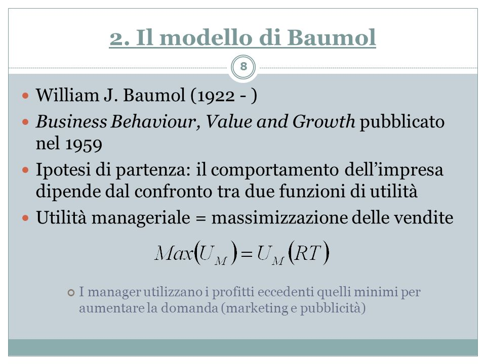 2. Il modello di Baumol William J. Baumol (1922 - ) Business Behaviour, Value and Growth pubblicato nel 1959 Ipotesi di partenza: il comportamento del