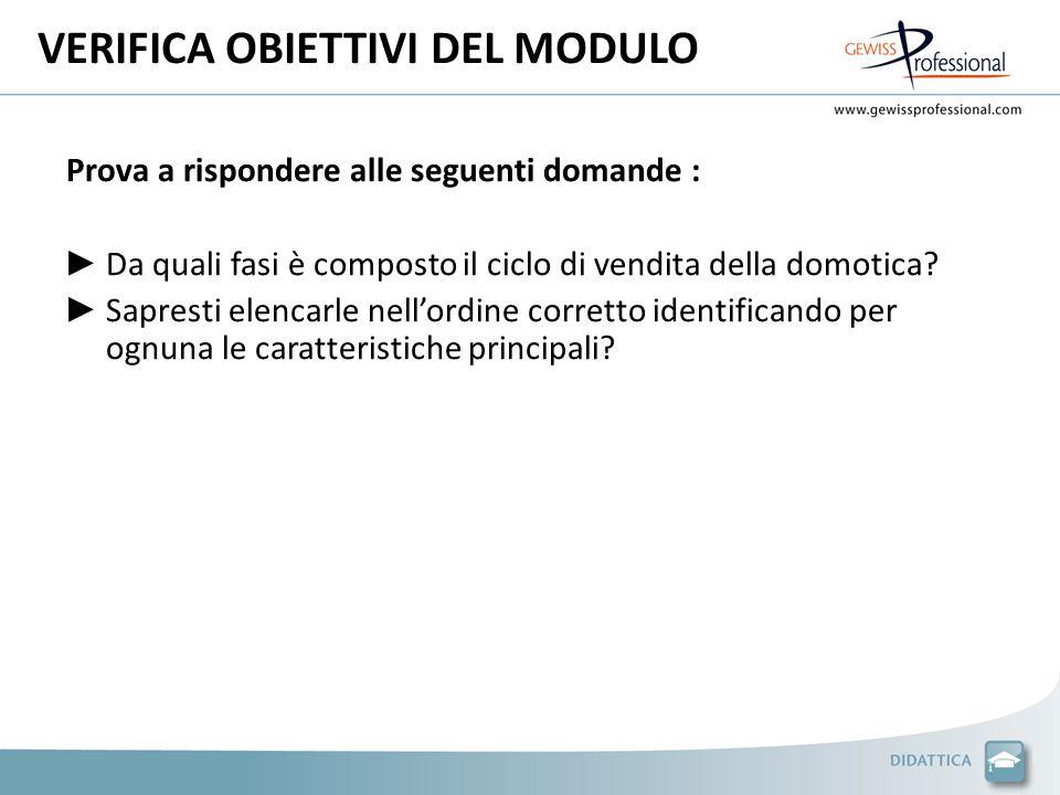 VERIFICA OBIETTIVI DEL MODULO Prova a rispondere alle seguenti domande : Da quali fasi è composto il ciclo di vendita della domotica.