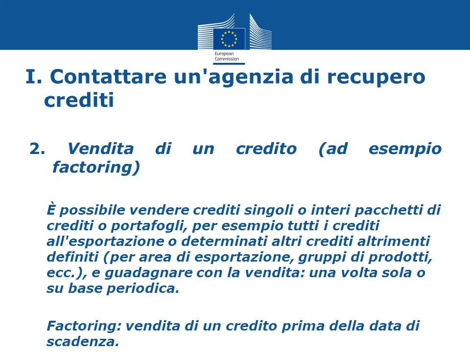 I. Contattare un'agenzia di recupero crediti 2. Vendita di un credito (ad esempio factoring) È possibile vendere crediti singoli o interi pacchetti di