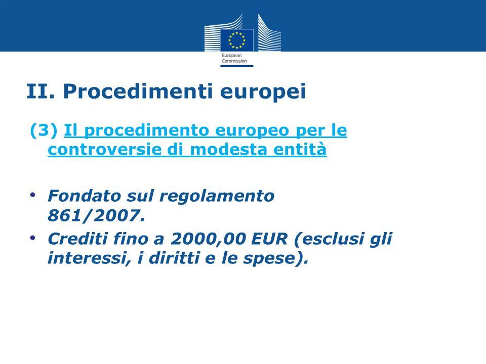 II. Procedimenti europei (3) Il procedimento europeo per le controversie di modesta entità Fondato sul regolamento 861/2007. Crediti fino a 2000,00 EU