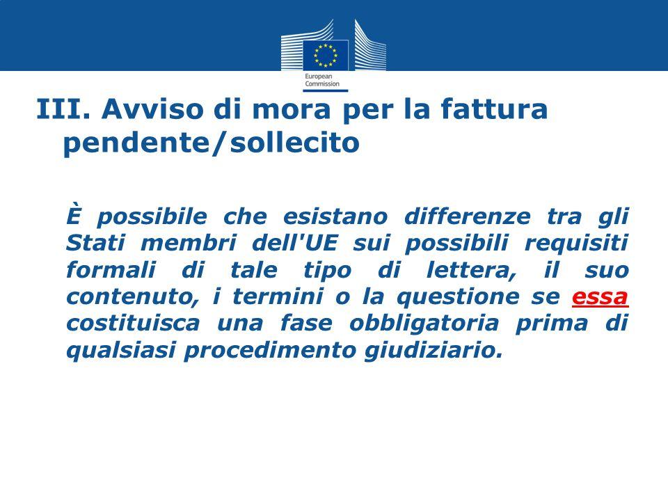 III. Avviso di mora per la fattura pendente/sollecito È possibile che esistano differenze tra gli Stati membri dell'UE sui possibili requisiti formali