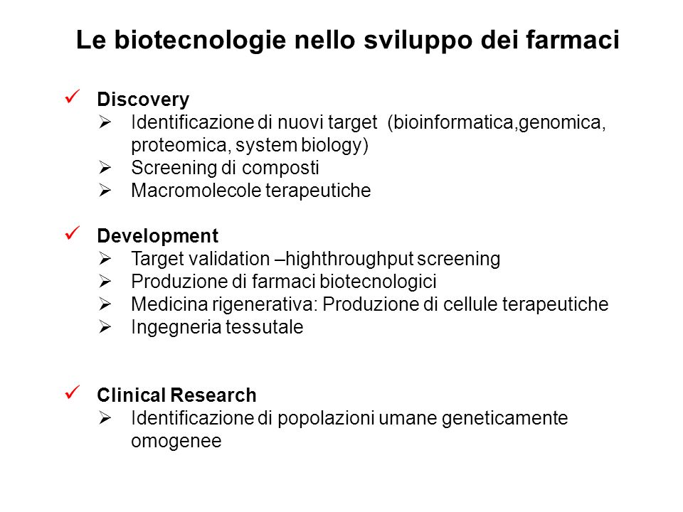 Le biotecnologie nello sviluppo dei farmaci Discovery Identificazione di nuovi target (bioinformatica,genomica, proteomica, system biology) Screening