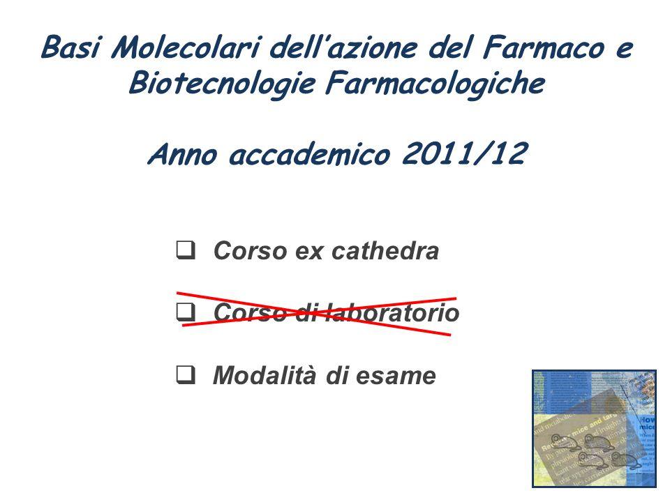 Basi Molecolari dellazione del Farmaco e Biotecnologie Farmacologiche Anno accademico 2011/12 Corso ex cathedra Corso di laboratorio Modalità di esame