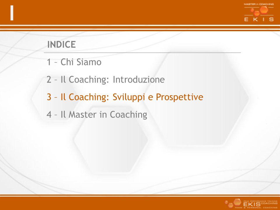 I INDICE 1 – Chi Siamo 2 – Il Coaching: Introduzione 3 – Il Coaching: Sviluppi e Prospettive 4 – Il Master in Coaching