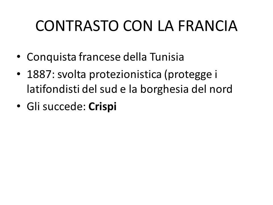 CONTRASTO CON LA FRANCIA Conquista francese della Tunisia 1887: svolta protezionistica (protegge i latifondisti del sud e la borghesia del nord Gli succede: Crispi