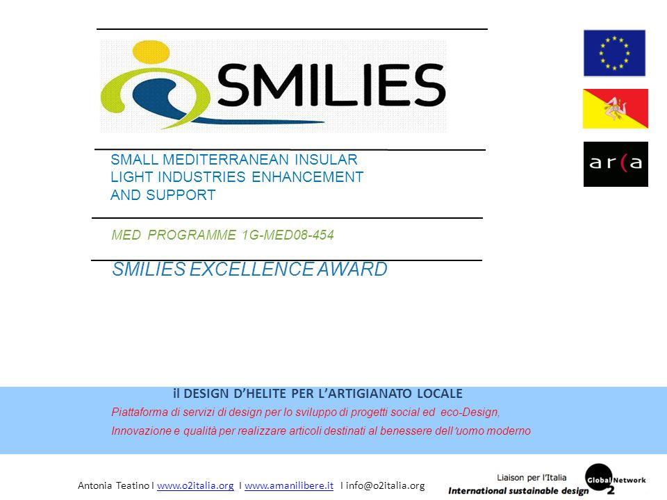 MED PROGRAMME 1G-MED08-454 SMILIES EXCELLENCE AWARD SMALL MEDITERRANEAN INSULAR LIGHT INDUSTRIES ENHANCEMENT AND SUPPORT il DESIGN D'HELITE PER L'ARTIGIANATO LOCALE Piattaforma di servizi di design per lo sviluppo di progetti social ed eco-Design, Innovazione e qualità per realizzare articoli destinati al benessere dell ' uomo moderno Antonia Teatino I www.o2italia.org I www.amanilibere.it I info@o2italia.orgwww.o2italia.orgwww.amanilibere.it