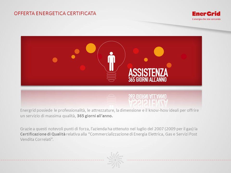 OFFERTA ENERGETICA CERTIFICATA Energrid possiede le professionalità, le attrezzature, la dimensione e il know-how ideali per offrire un servizio di ma