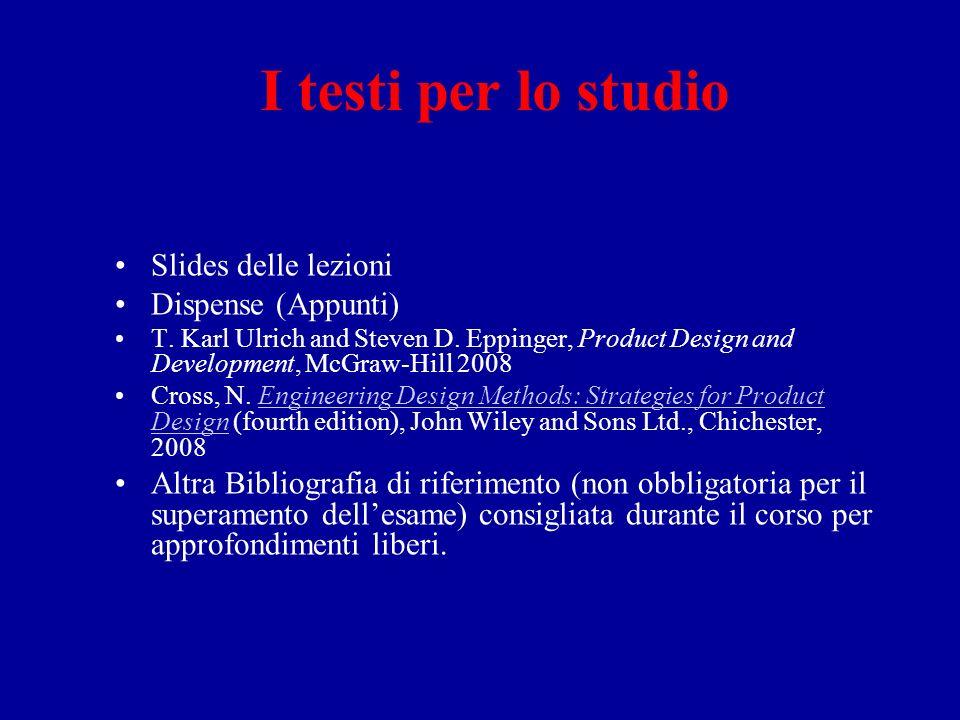 I testi per lo studio Slides delle lezioni Dispense (Appunti) T. Karl Ulrich and Steven D. Eppinger, Product Design and Development, McGraw-Hill 2008