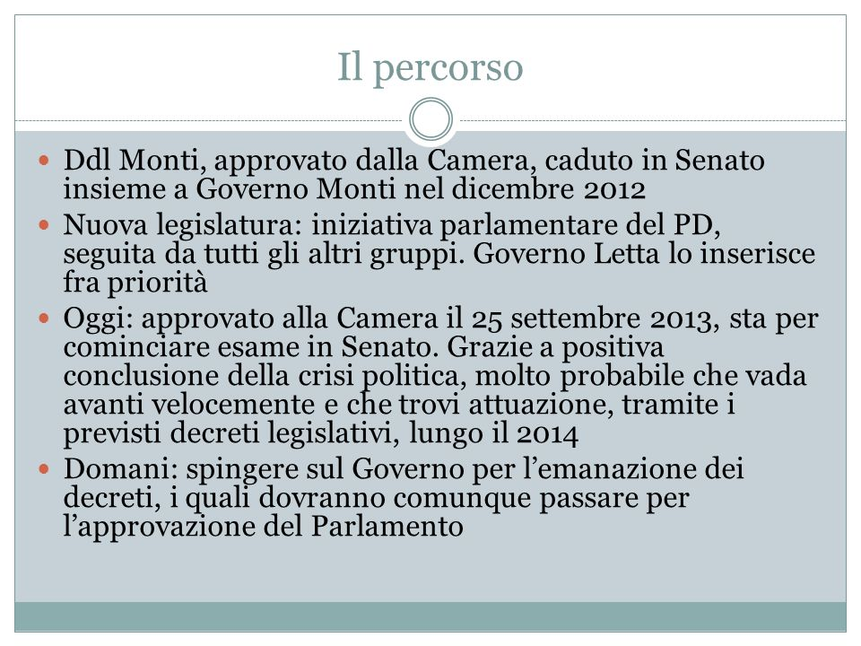 Il percorso Ddl Monti, approvato dalla Camera, caduto in Senato insieme a Governo Monti nel dicembre 2012 Nuova legislatura: iniziativa parlamentare del PD, seguita da tutti gli altri gruppi.
