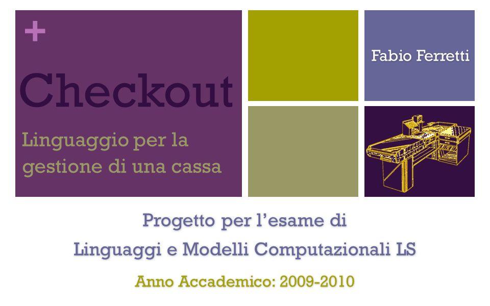 + Checkout Linguaggio per la gestione di una cassa Progetto per lesame di Linguaggi e Modelli Computazionali LS Fabio Ferretti Anno Accademico: 2009-2010