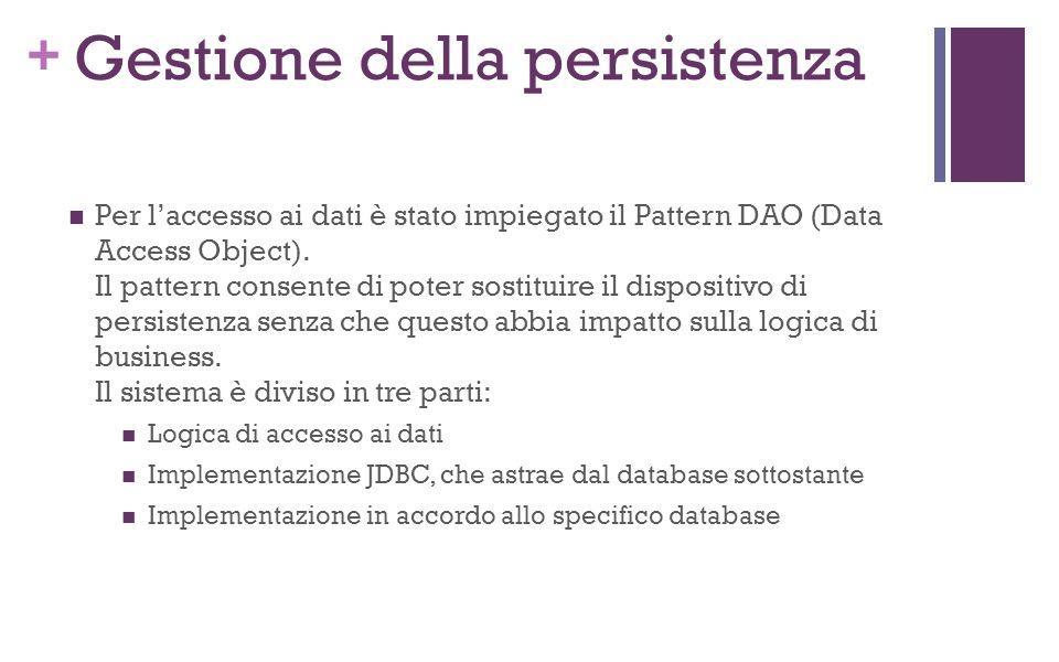 + Gestione della persistenza Per laccesso ai dati è stato impiegato il Pattern DAO (Data Access Object).