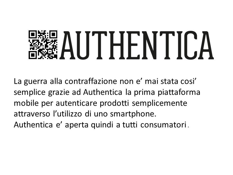 La guerra alla contraffazione non e mai stata cosi semplice grazie ad Authentica la prima piattaforma mobile per autenticare prodotti semplicemente attraverso lutilizzo di uno smartphone.