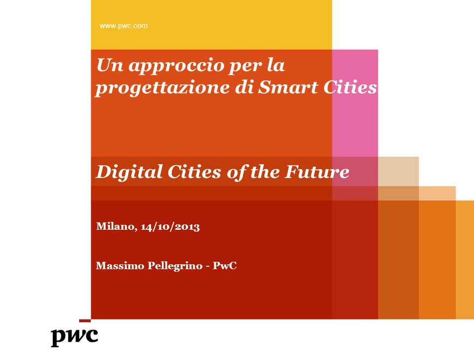 Un approccio per la progettazione di Smart Cities www.pwc.com Milano, 14/10/2013 Digital Cities of the Future Massimo Pellegrino - PwC