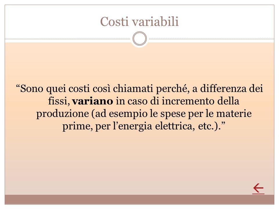 Costi variabili Sono quei costi così chiamati perché, a differenza dei fissi, variano in caso di incremento della produzione (ad esempio le spese per