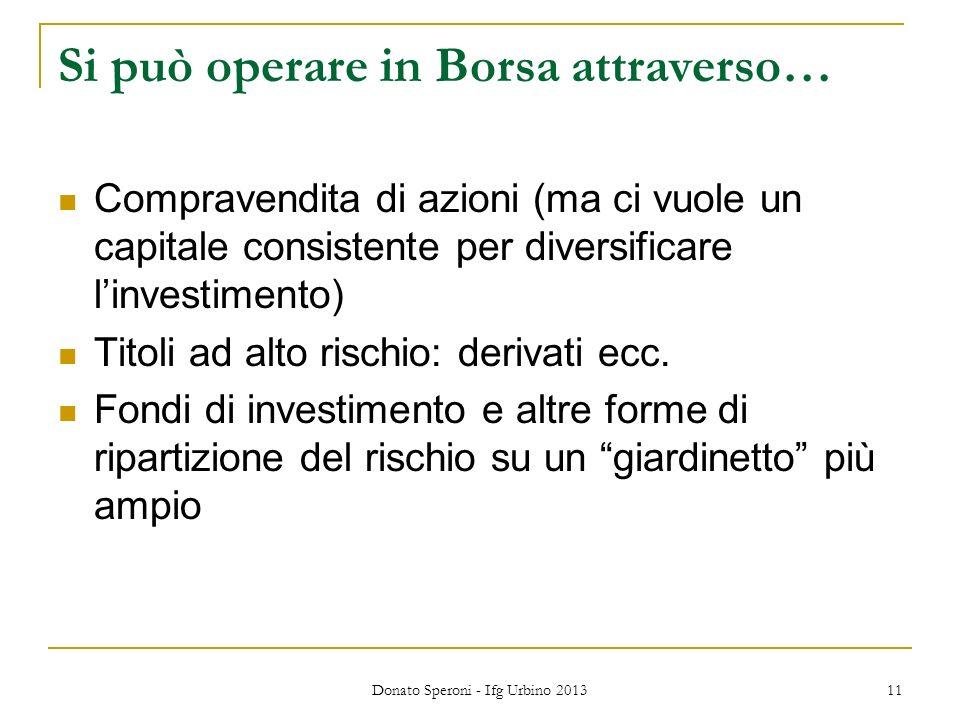 Donato Speroni - Ifg Urbino 2013 11 Si può operare in Borsa attraverso… Compravendita di azioni (ma ci vuole un capitale consistente per diversificare linvestimento) Titoli ad alto rischio: derivati ecc.