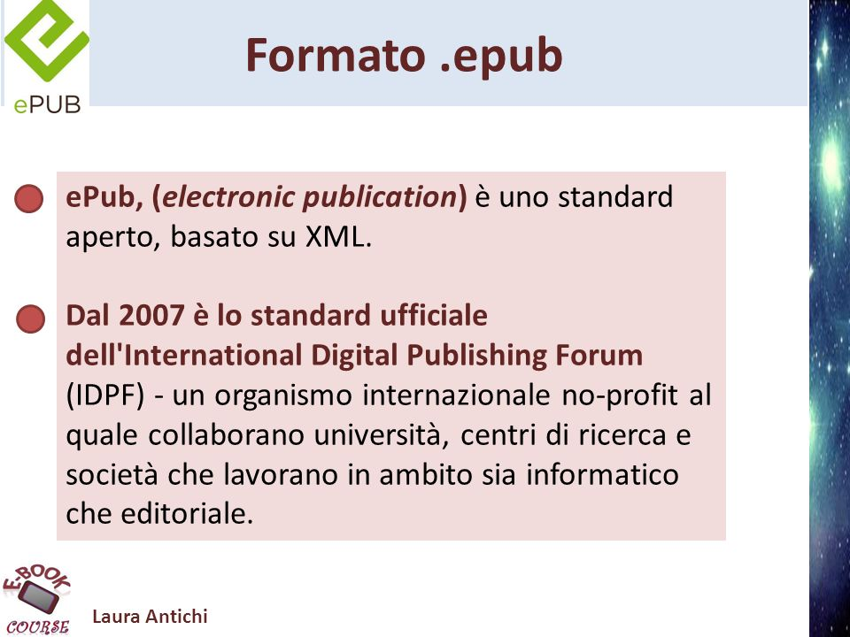 Laura Antichi Formato.epub ePub, (electronic publication) è uno standard aperto, basato su XML. Dal 2007 è lo standard ufficiale dell'International Di
