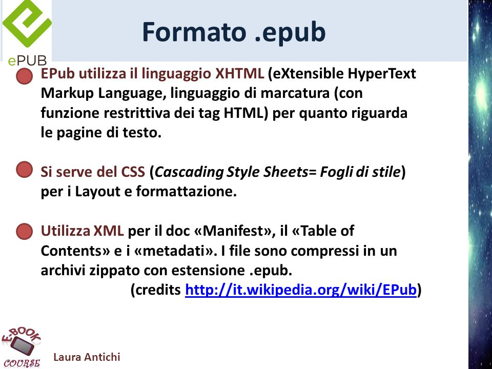 Laura Antichi Formato.epub EPub utilizza il linguaggio XHTML (eXtensible HyperText Markup Language, linguaggio di marcatura (con funzione restrittiva dei tag HTML) per quanto riguarda le pagine di testo.