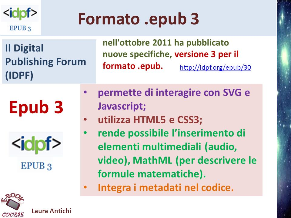 Laura Antichi Formato.epub 3 permette di interagire con SVG e Javascript; utilizza HTML5 e CSS3; rende possibile linserimento di elementi multimediali (audio, video), MathML (per descrivere le formule matematiche).