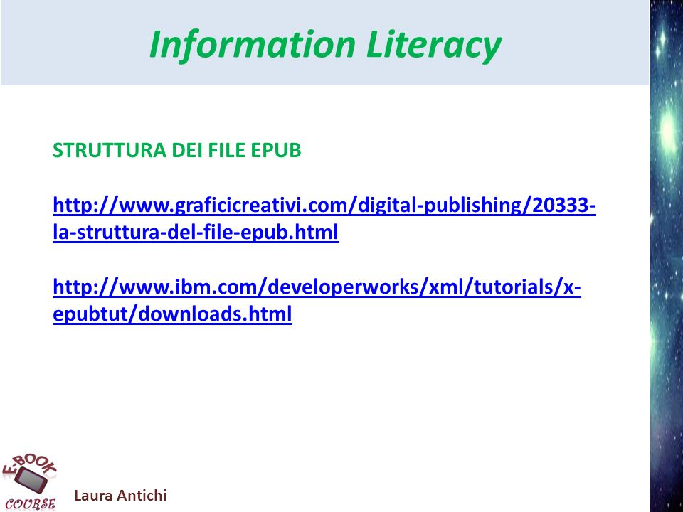 Laura Antichi Information Literacy STRUTTURA DEI FILE EPUB http://www.graficicreativi.com/digital-publishing/20333- la-struttura-del-file-epub.html http://www.ibm.com/developerworks/xml/tutorials/x- epubtut/downloads.html