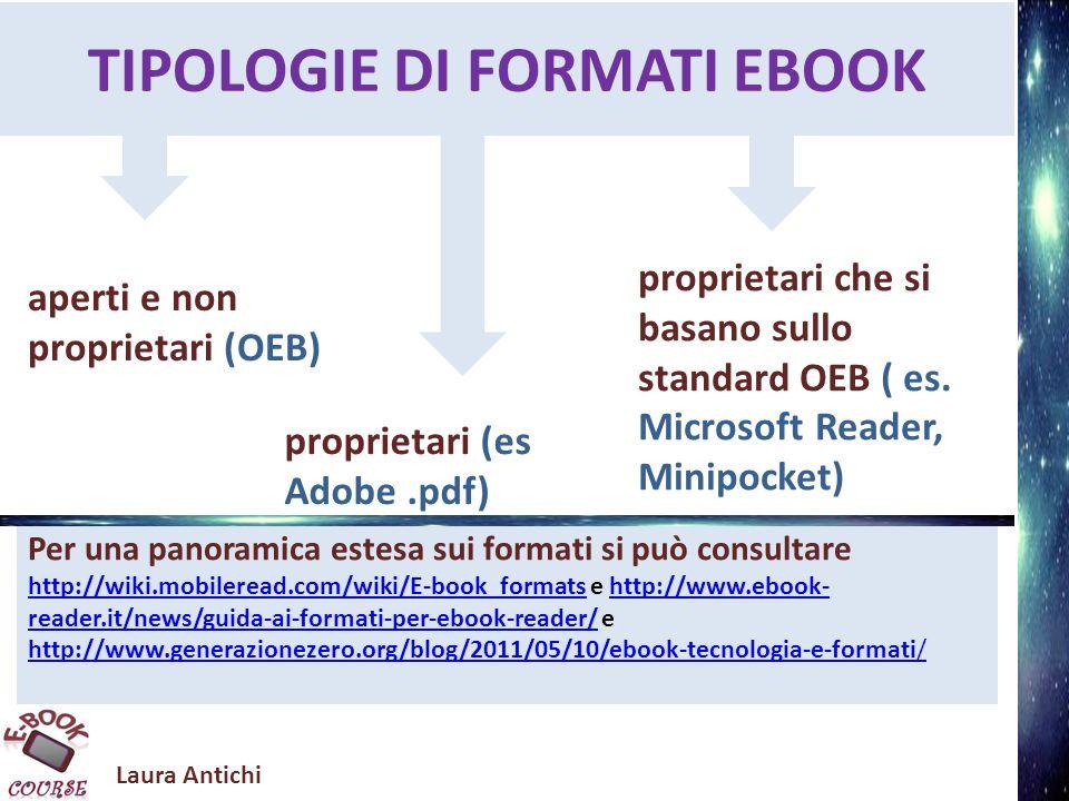 Per una panoramica estesa sui formati si può consultare http://wiki.mobileread.com/wiki/E-book_formats e http://www.ebook- reader.it/news/guida-ai-formati-per-ebook-reader/ e http://www.generazionezero.org/blog/2011/05/10/ebook-tecnologia-e-formati/ http://wiki.mobileread.com/wiki/E-book_formatshttp://www.ebook- reader.it/news/guida-ai-formati-per-ebook-reader/ http://www.generazionezero.org/blog/2011/05/10/ebook-tecnologia-e-formati/ TIPOLOGIE DI FORMATI EBOOK aperti e non proprietari (OEB) proprietari (es Adobe.pdf) proprietari che si basano sullo standard OEB ( es.