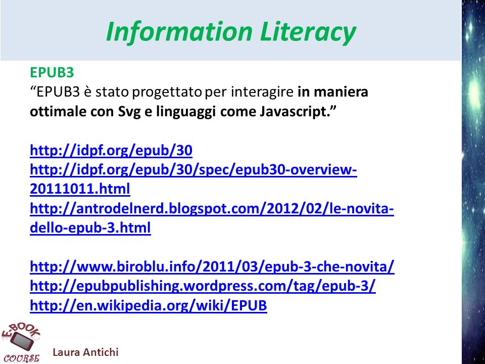 Laura Antichi Information Literacy EPUB3 EPUB3 è stato progettato per interagire in maniera ottimale con Svg e linguaggi come Javascript.