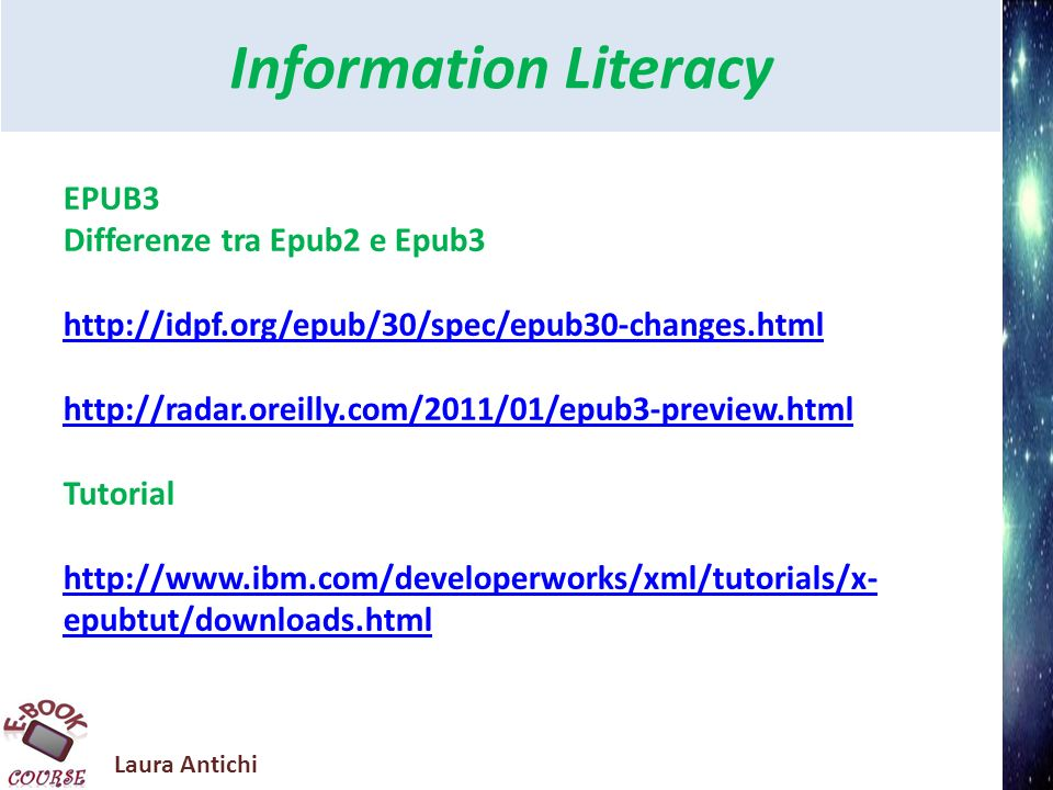 Laura Antichi Information Literacy EPUB3 Differenze tra Epub2 e Epub3 http://idpf.org/epub/30/spec/epub30-changes.html http://radar.oreilly.com/2011/0