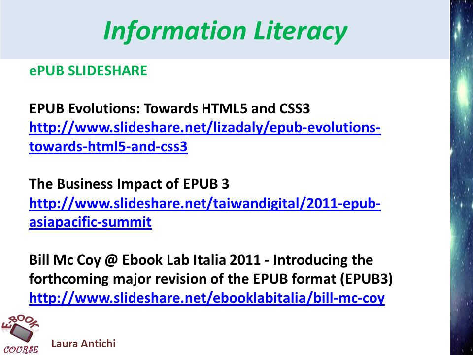 Laura Antichi Information Literacy ePUB SLIDESHARE EPUB Evolutions: Towards HTML5 and CSS3 http://www.slideshare.net/lizadaly/epub-evolutions- towards-html5-and-css3 The Business Impact of EPUB 3 http://www.slideshare.net/taiwandigital/2011-epub- asiapacific-summit Bill Mc Coy @ Ebook Lab Italia 2011 - Introducing the forthcoming major revision of the EPUB format (EPUB3) http://www.slideshare.net/ebooklabitalia/bill-mc-coy