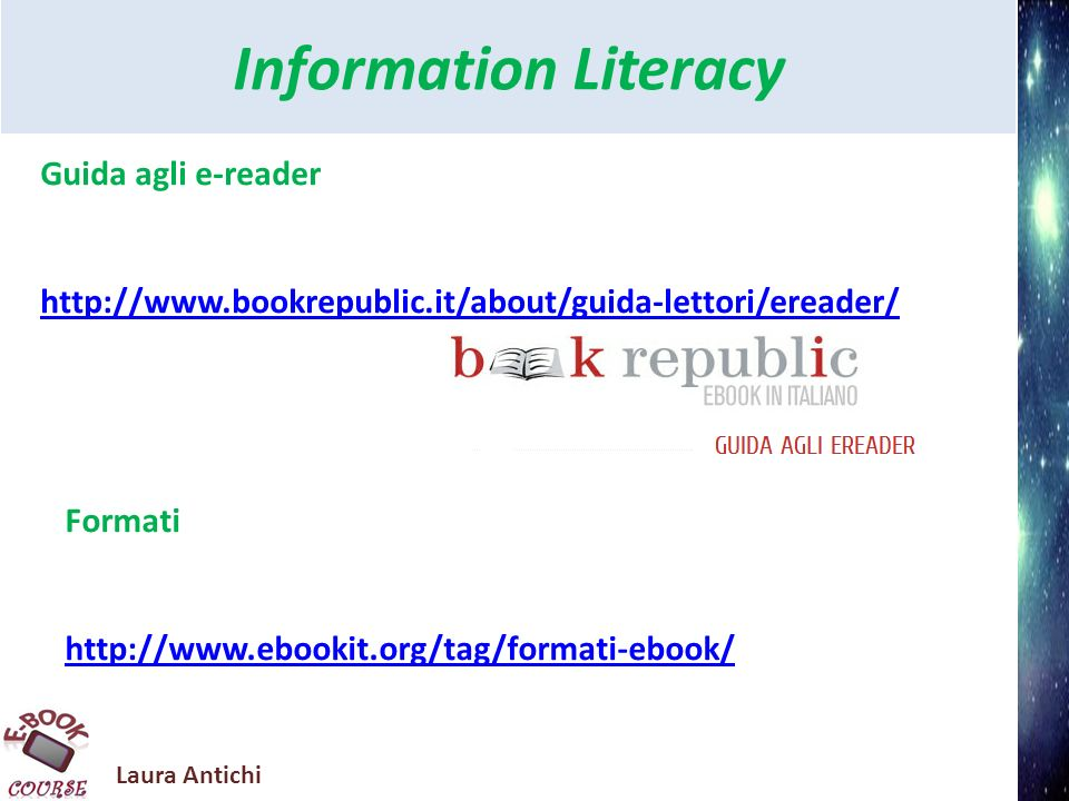 Laura Antichi Information Literacy Guida agli e-reader http://www.bookrepublic.it/about/guida-lettori/ereader/ Formati http://www.ebookit.org/tag/form