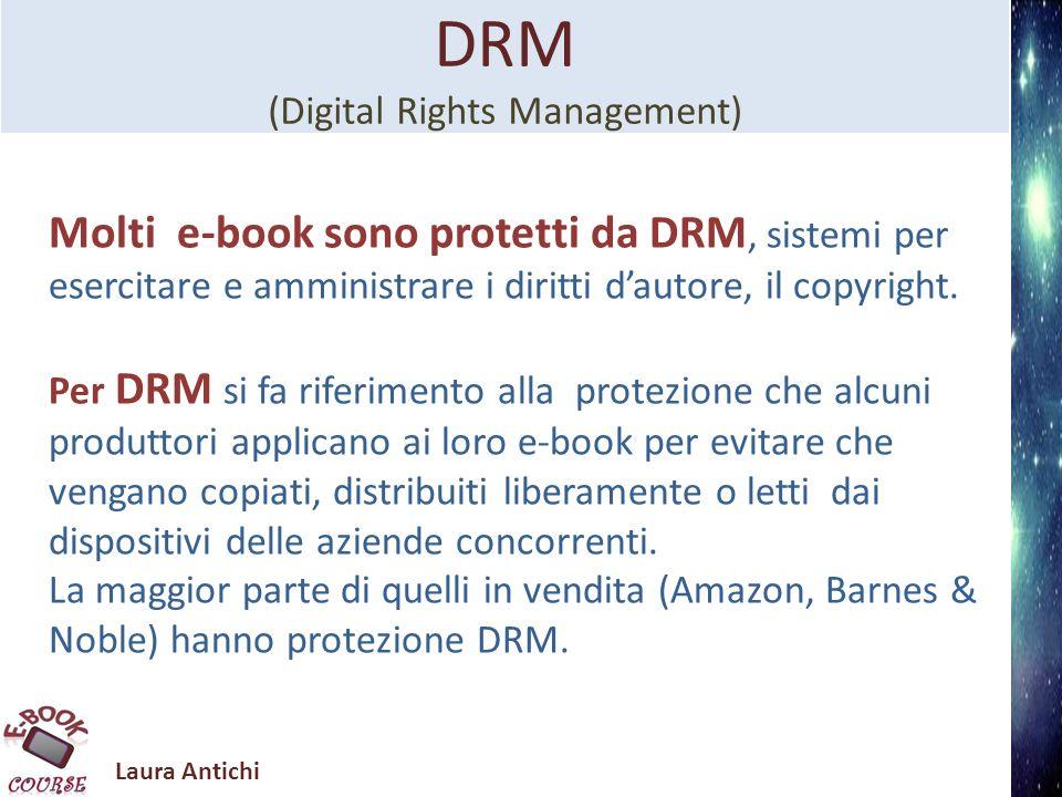 Laura Antichi DRM (Digital Rights Management) Molti e-book sono protetti da DRM, sistemi per esercitare e amministrare i diritti dautore, il copyright