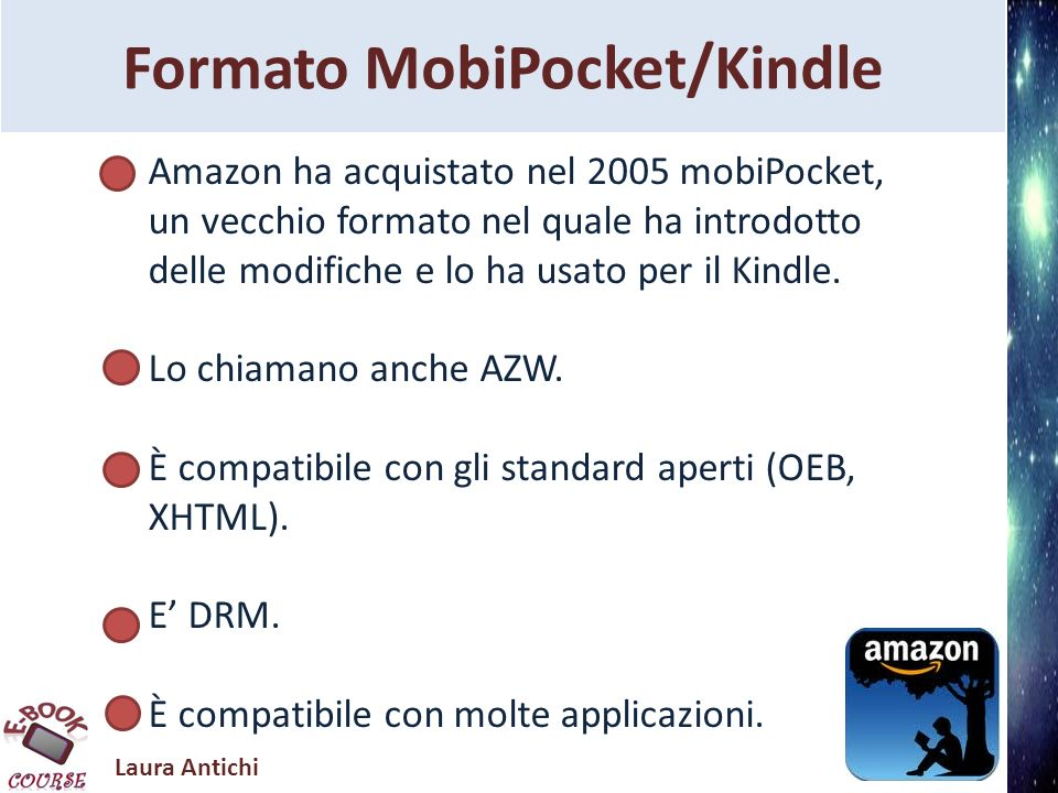 Laura Antichi Formato MobiPocket/Kindle Amazon ha acquistato nel 2005 mobiPocket, un vecchio formato nel quale ha introdotto delle modifiche e lo ha u