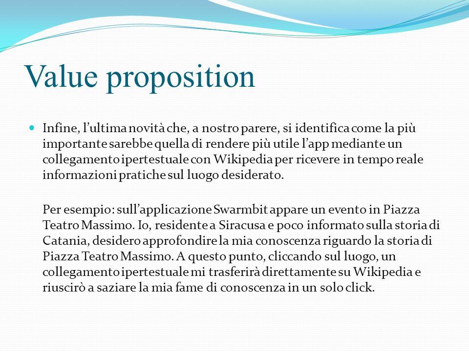 Value proposition Infine, lultima novità che, a nostro parere, si identifica come la più importante sarebbe quella di rendere più utile lapp mediante un collegamento ipertestuale con Wikipedia per ricevere in tempo reale informazioni pratiche sul luogo desiderato.