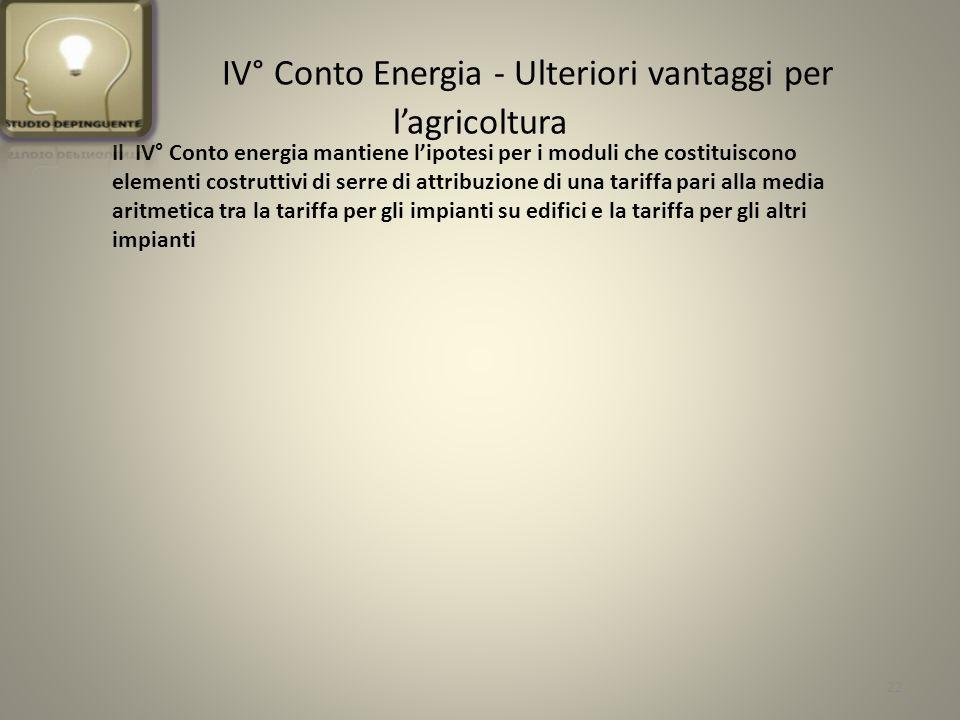 IV° Conto Energia - Ulteriori vantaggi per lagricoltura Il IV° Conto energia mantiene lipotesi per i moduli che costituiscono elementi costruttivi di serre di attribuzione di una tariffa pari alla media aritmetica tra la tariffa per gli impianti su edifici e la tariffa per gli altri impianti 22