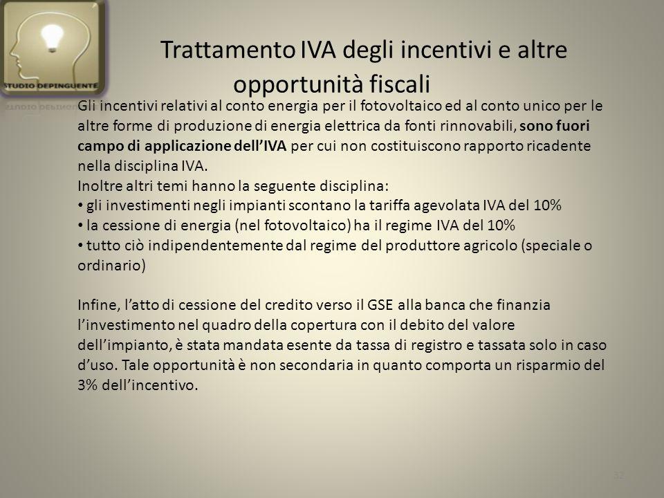 Trattamento IVA degli incentivi e altre opportunità fiscali Gli incentivi relativi al conto energia per il fotovoltaico ed al conto unico per le altre forme di produzione di energia elettrica da fonti rinnovabili, sono fuori campo di applicazione dellIVA per cui non costituiscono rapporto ricadente nella disciplina IVA.