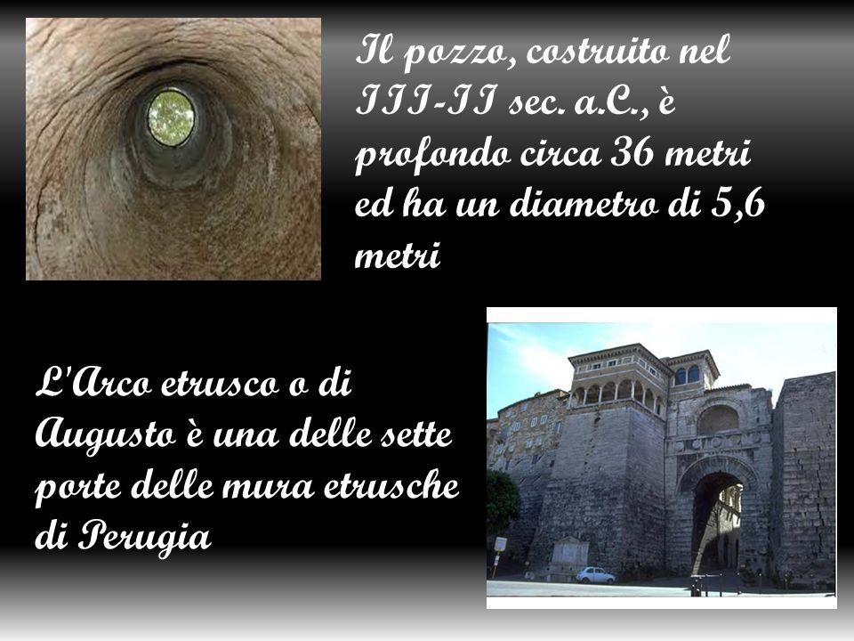 Il pozzo, costruito nel III-II sec. a.C., è profondo circa 36 metri ed ha un diametro di 5,6 metri L'Arco etrusco o di Augusto è una delle sette porte