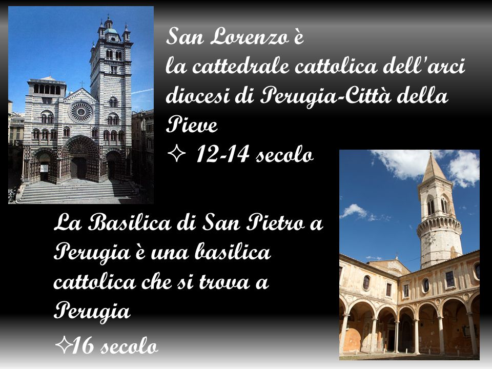 La Basilica di San Pietro a Perugia è una basilica cattolica che si trova a Perugia 16 secolo San Lorenzo è la cattedrale cattolica dell arci diocesi di Perugia-Città della Pieve 12-14 secolo