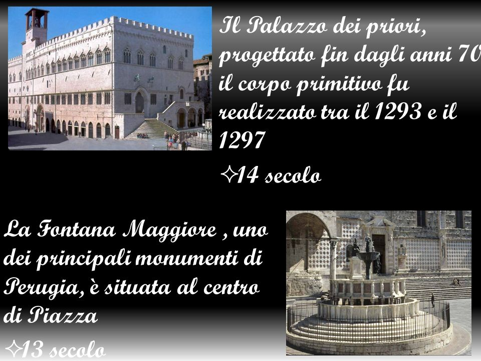 Il Palazzo dei priori, progettato fin dagli anni 70, il corpo primitivo fu realizzato tra il 1293 e il 1297 14 secolo La Fontana Maggiore, uno dei principali monumenti di Perugia, è situata al centro di Piazza 13 secolo