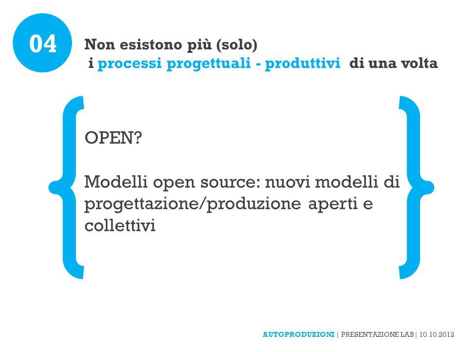 Non esistono più (solo) i processi progettuali - produttivi di una volta 04 OPEN? Modelli open source: nuovi modelli di progettazione/produzione apert