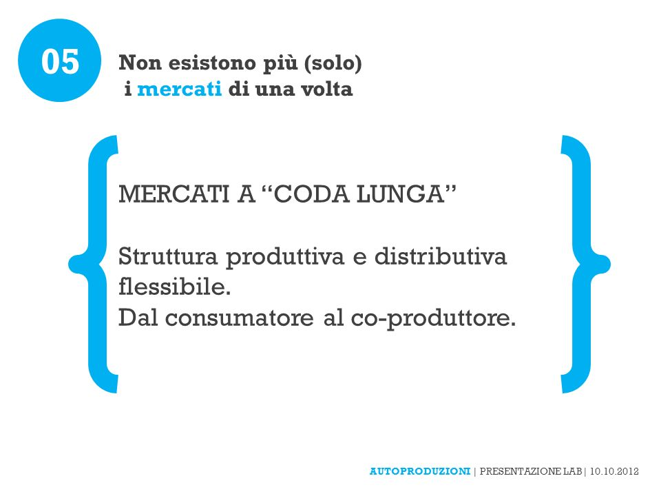Non esistono più (solo) i mercati di una volta 05 MERCATI A CODA LUNGA Struttura produttiva e distributiva flessibile. Dal consumatore al co-produttor